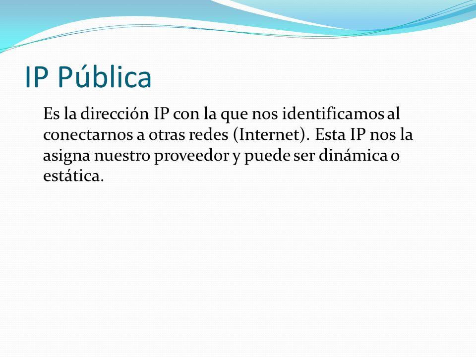 IP Pública Es la dirección IP con la que nos identificamos al conectarnos a otras redes (Internet). Esta IP nos la asigna nuestro proveedor y puede se