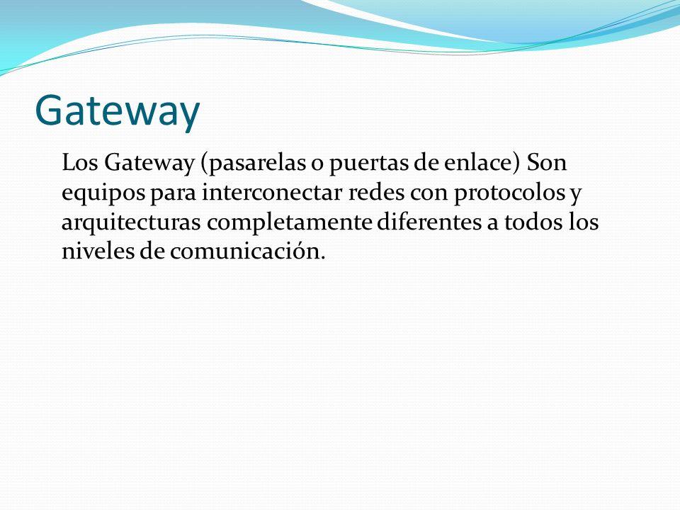 Gateway Los Gateway (pasarelas o puertas de enlace) Son equipos para interconectar redes con protocolos y arquitecturas completamente diferentes a tod
