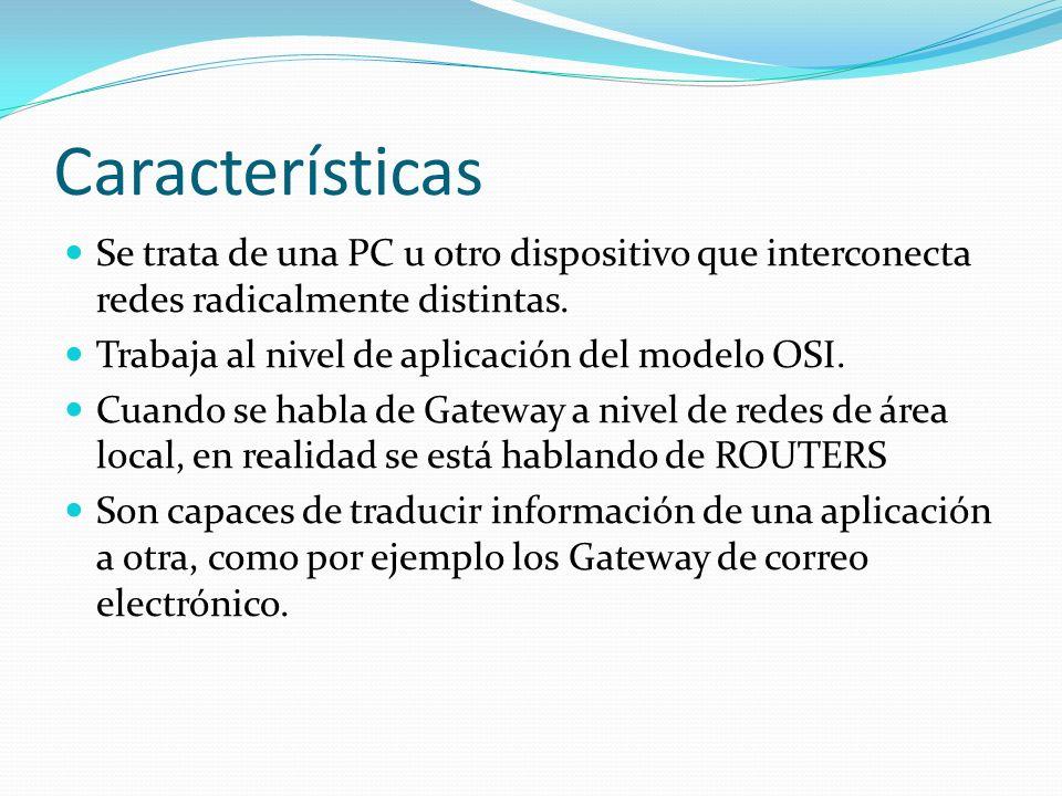 Características Se trata de una PC u otro dispositivo que interconecta redes radicalmente distintas. Trabaja al nivel de aplicación del modelo OSI. Cu