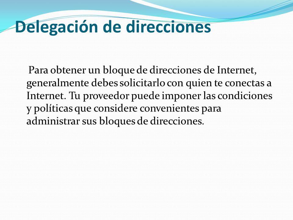 Delegación de direcciones Para obtener un bloque de direcciones de Internet, generalmente debes solicitarlo con quien te conectas a Internet. Tu prove
