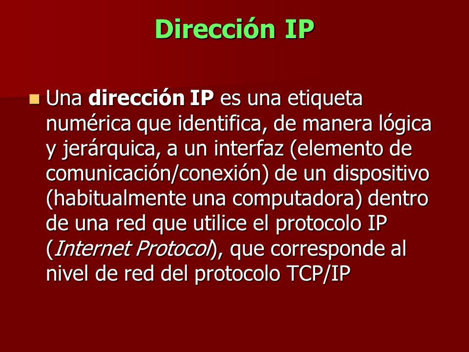 Dirección IP Una dirección IP es una etiqueta numérica que identifica, de manera lógica y jerárquica, a un interfaz (elemento de comunicación/conexión
