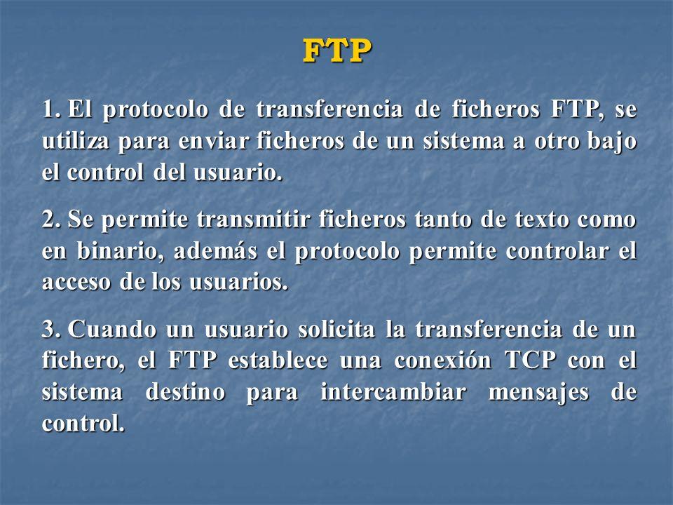 FTP 1. El protocolo de transferencia de ficheros FTP, se utiliza para enviar ficheros de un sistema a otro bajo el control del usuario. 2. Se permite