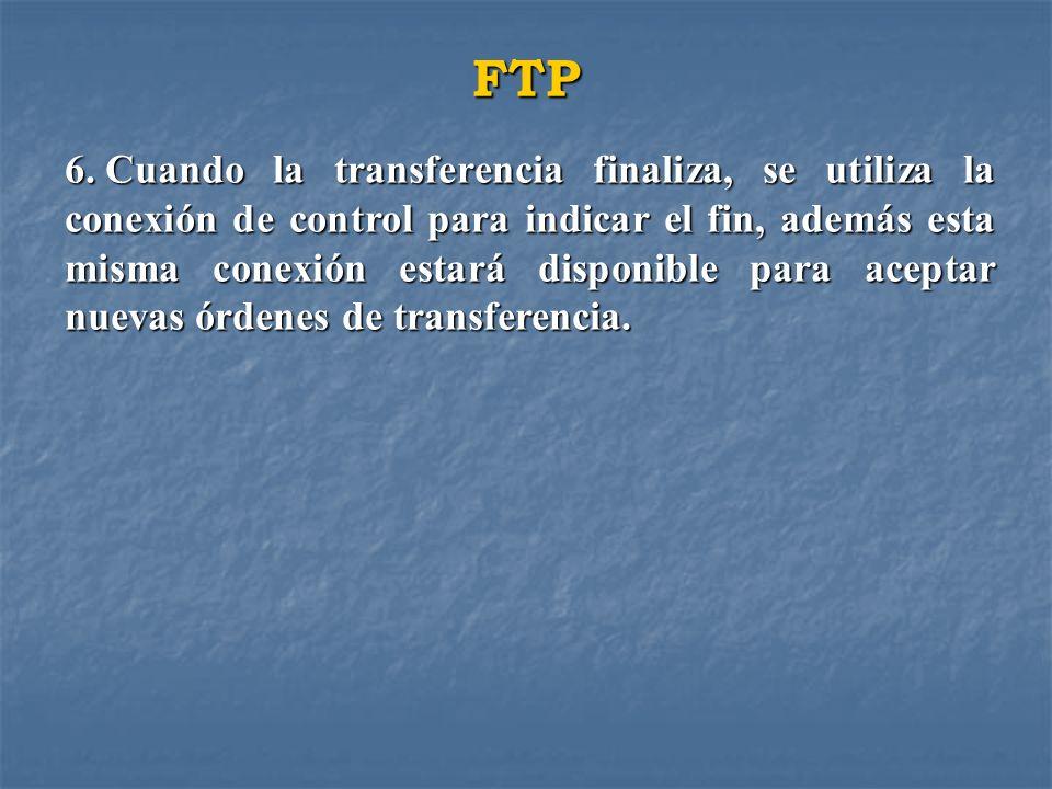 FTP 6. Cuando la transferencia finaliza, se utiliza la conexión de control para indicar el fin, además esta misma conexión estará disponible para acep