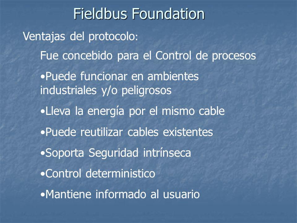 Fieldbus Foundation Ventajas del protocolo : Fue concebido para el Control de procesos Puede funcionar en ambientes industriales y/o peligrosos Lleva