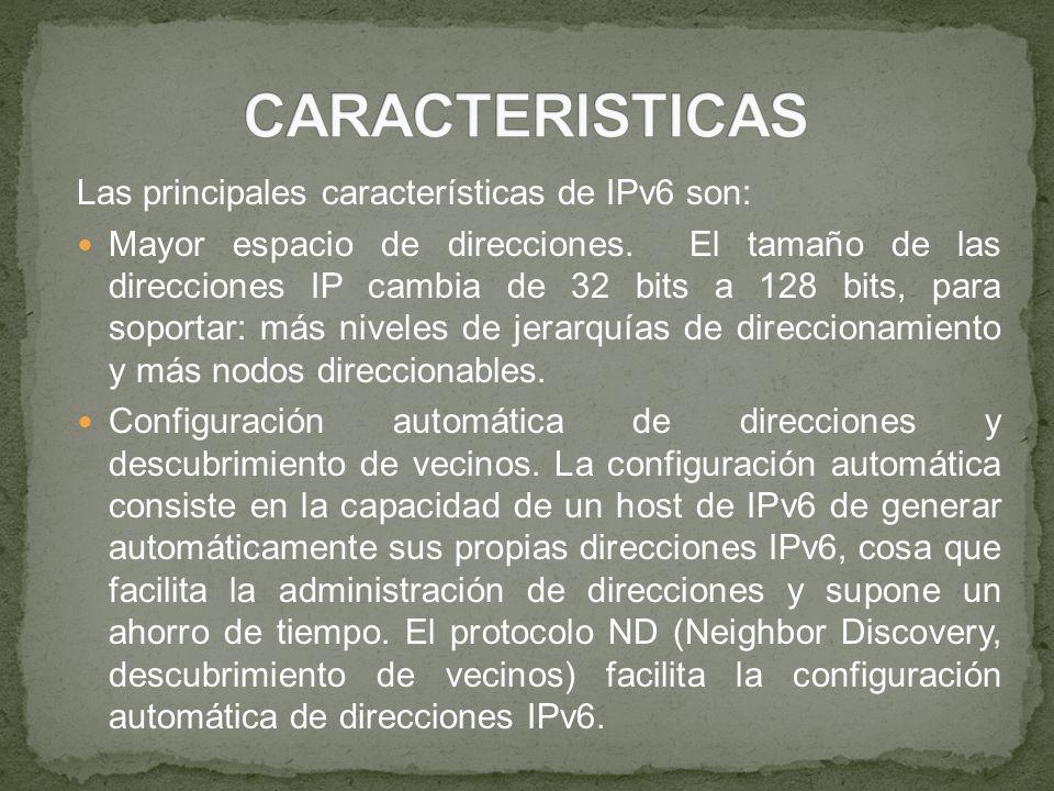 Las principales características de IPv6 son: Mayor espacio de direcciones. El tamaño de las direcciones IP cambia de 32 bits a 128 bits, para soportar