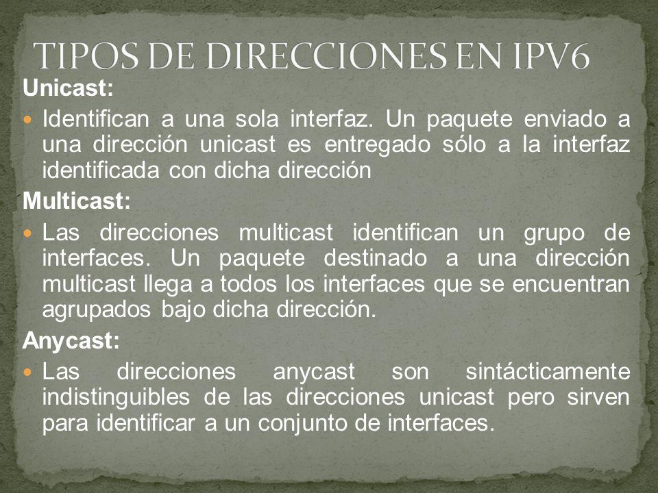 Unicast: Identifican a una sola interfaz. Un paquete enviado a una dirección unicast es entregado sólo a la interfaz identificada con dicha dirección