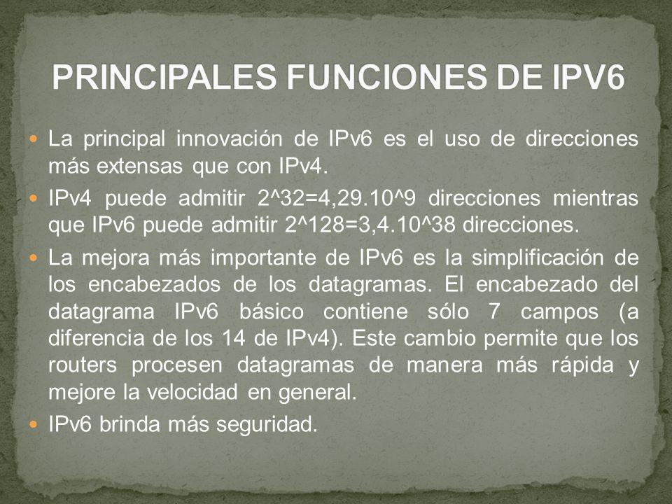 La principal innovación de IPv6 es el uso de direcciones más extensas que con IPv4. IPv4 puede admitir 2^32=4,29.10^9 direcciones mientras que IPv6 pu
