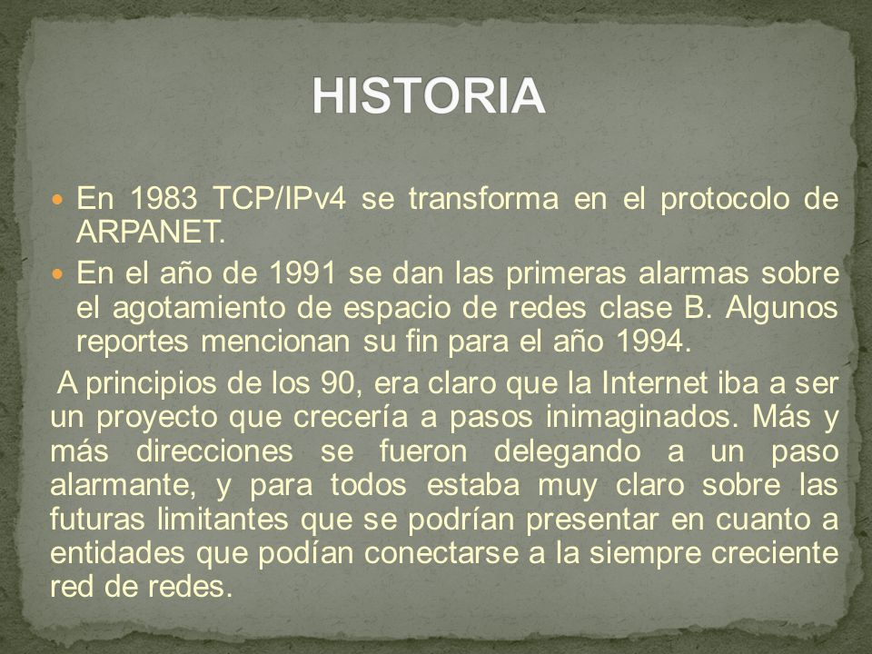 En 1983 TCP/IPv4 se transforma en el protocolo de ARPANET. En el año de 1991 se dan las primeras alarmas sobre el agotamiento de espacio de redes clas