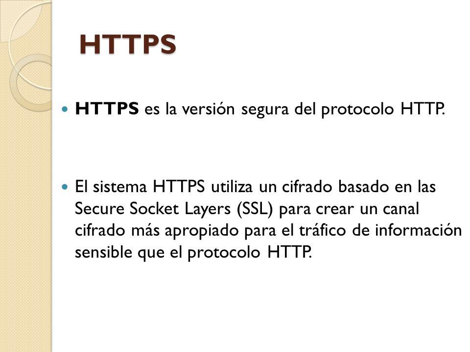 HTTPS HTTPS es la versión segura del protocolo HTTP. El sistema HTTPS utiliza un cifrado basado en las Secure Socket Layers (SSL) para crear un canal