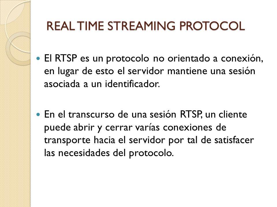 REAL TIME STREAMING PROTOCOL El RTSP es un protocolo no orientado a conexión, en lugar de esto el servidor mantiene una sesión asociada a un identific