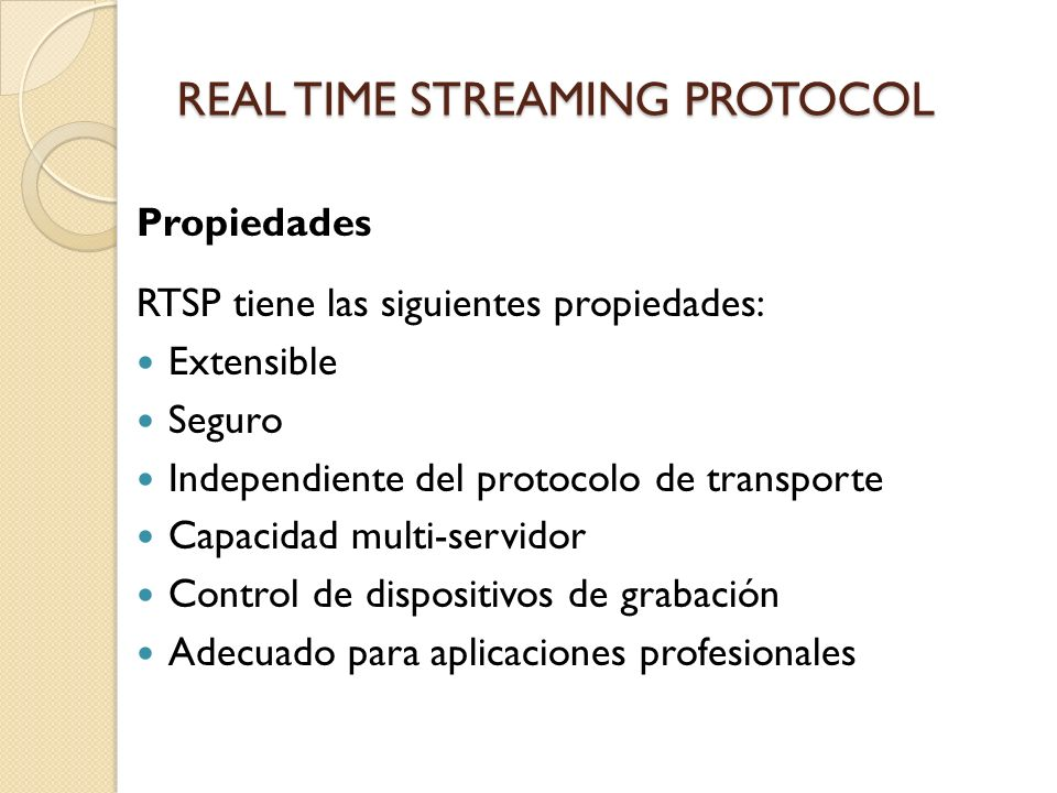 REAL TIME STREAMING PROTOCOL Propiedades RTSP tiene las siguientes propiedades: Extensible Seguro Independiente del protocolo de transporte Capacidad