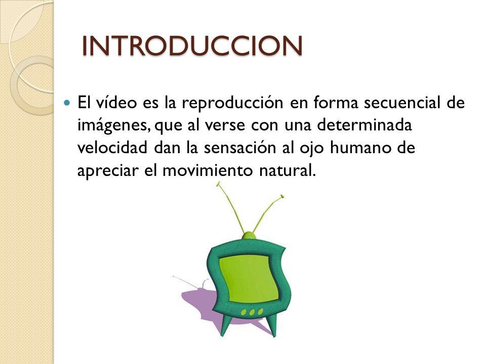 INTRODUCCION El vídeo es la reproducción en forma secuencial de imágenes, que al verse con una determinada velocidad dan la sensación al ojo humano de