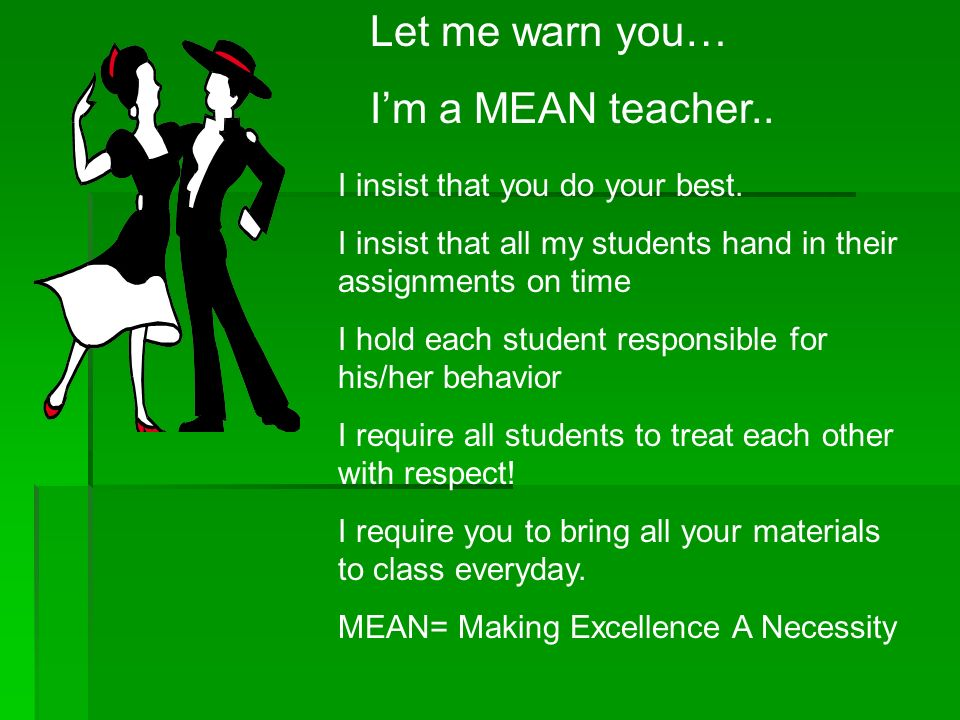 Let me warn you… Im a MEAN teacher.. I insist that you do your best. I insist that all my students hand in their assignments on time I hold each stude