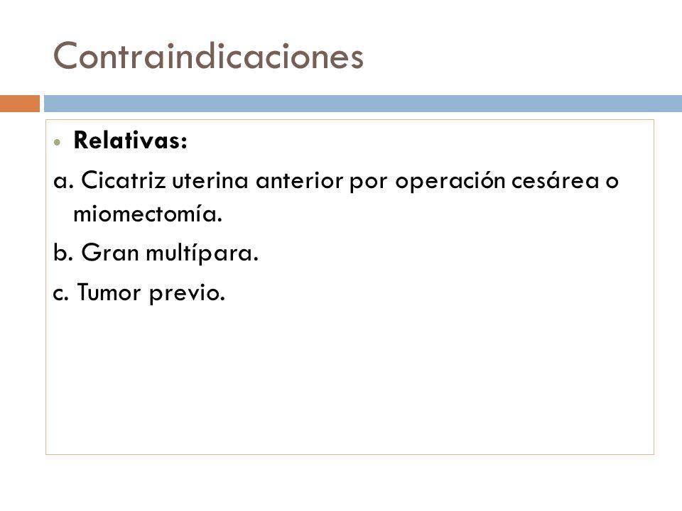 Contraindicaciones Relativas: a. Cicatriz uterina anterior por operación cesárea o miomectomía. b. Gran multípara. c. Tumor previo.