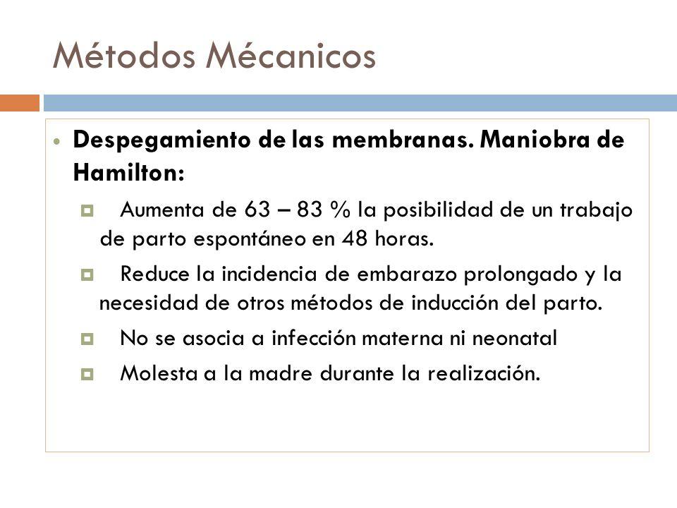 Métodos Mécanicos Despegamiento de las membranas. Maniobra de Hamilton: Aumenta de 63 – 83 % la posibilidad de un trabajo de parto espontáneo en 48 ho
