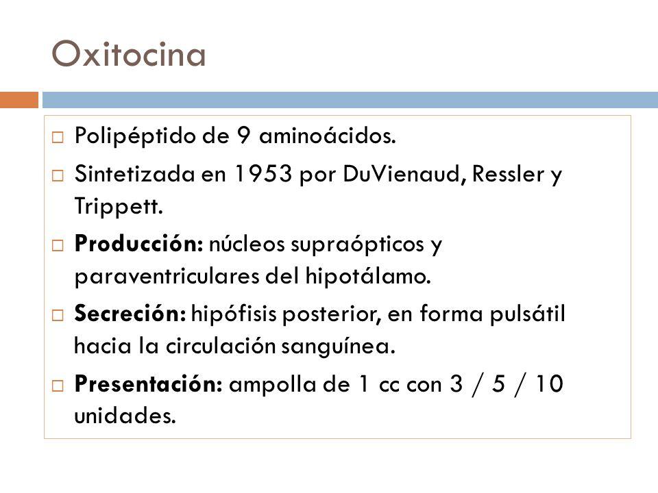 Oxitocina Polipéptido de 9 aminoácidos. Sintetizada en 1953 por DuVienaud, Ressler y Trippett. Producción: núcleos supraópticos y paraventriculares de