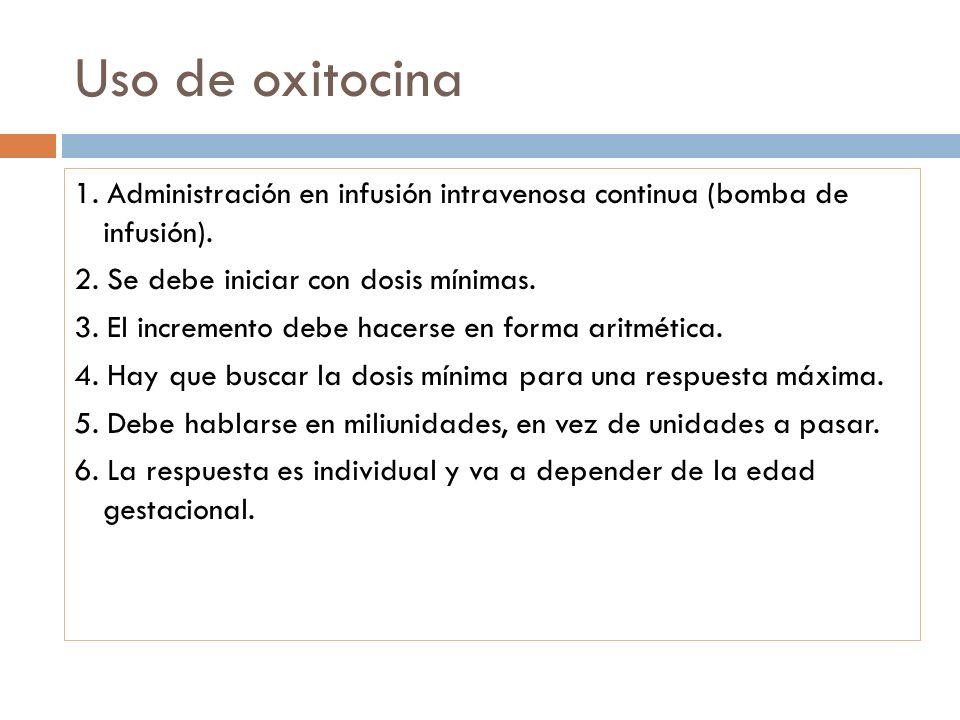 Uso de oxitocina 1. Administración en infusión intravenosa continua (bomba de infusión). 2. Se debe iniciar con dosis mínimas. 3. El incremento debe h