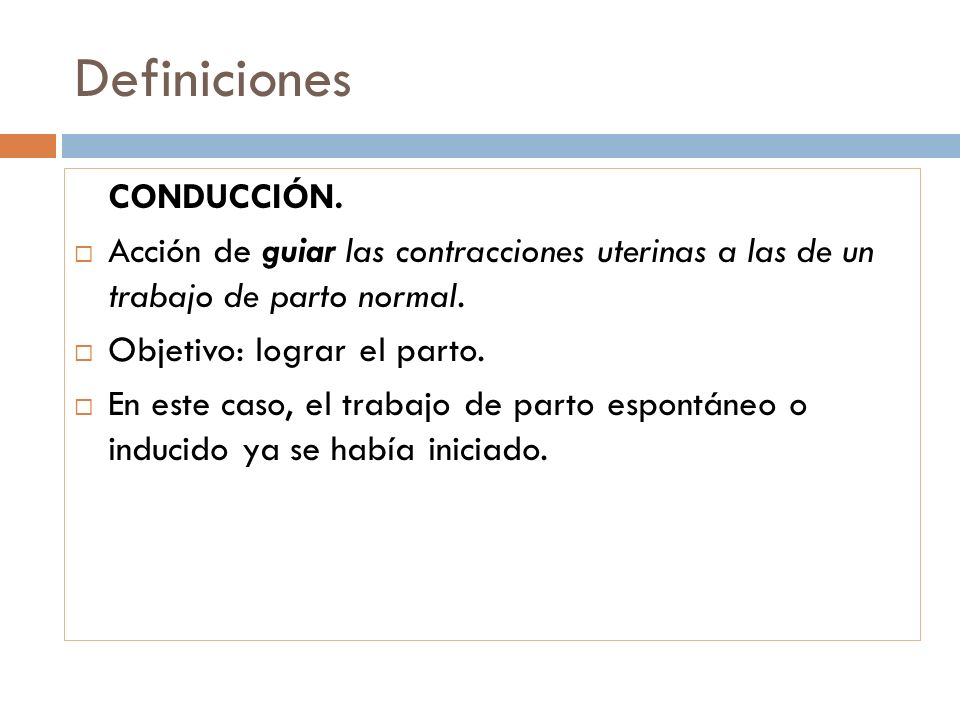 Definiciones CONDUCCIÓN. Acción de guiar las contracciones uterinas a las de un trabajo de parto normal. Objetivo: lograr el parto. En este caso, el t