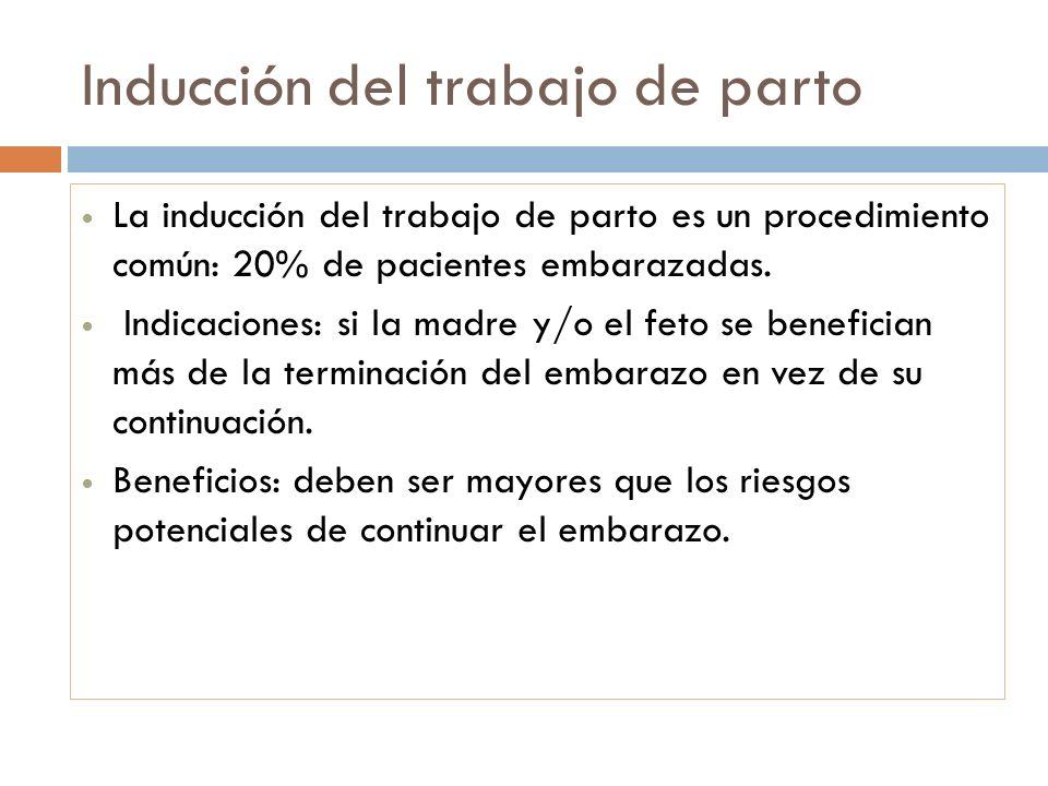 Inducción del trabajo de parto La inducción del trabajo de parto es un procedimiento común: 20% de pacientes embarazadas. Indicaciones: si la madre y/