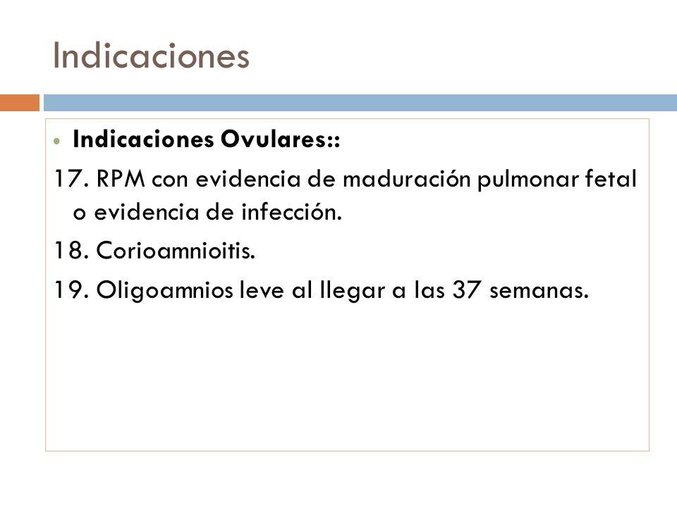Indicaciones Indicaciones Ovulares:: 17. RPM con evidencia de maduración pulmonar fetal o evidencia de infección. 18. Corioamnioitis. 19. Oligoamnios