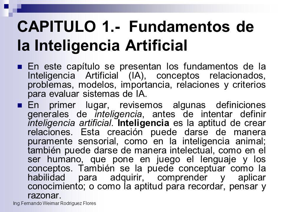 Ing.Fernando Weimar Rodriguez Flores CAPITULO 1.- Fundamentos de la Inteligencia Artificial En este capítulo se presentan los fundamentos de la Inteli