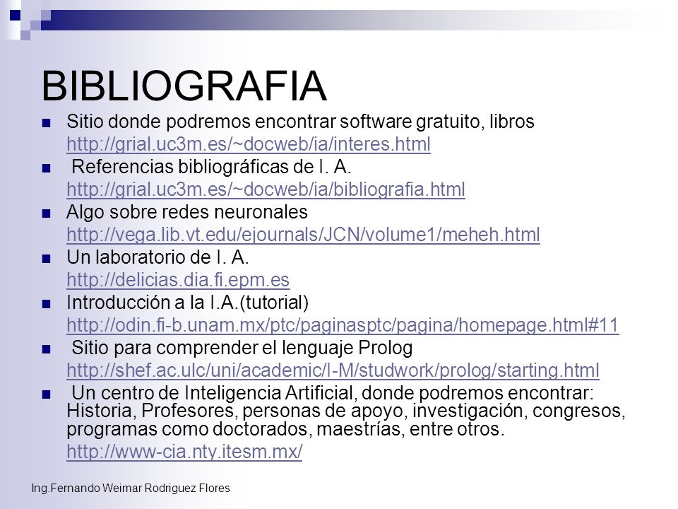 Ing.Fernando Weimar Rodriguez Flores BIBLIOGRAFIA Sitio donde podremos encontrar software gratuito, libros http://grial.uc3m.es/~docweb/ia/interes.htm