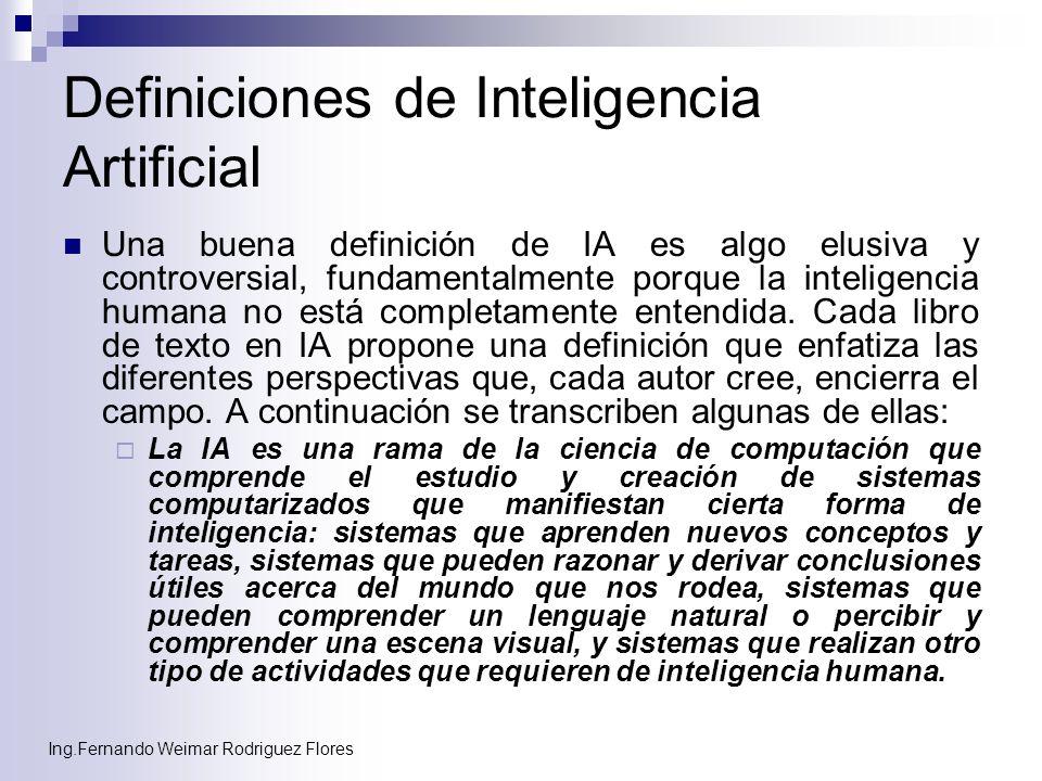 Ing.Fernando Weimar Rodriguez Flores Definiciones de Inteligencia Artificial Una buena definición de IA es algo elusiva y controversial, fundamentalme