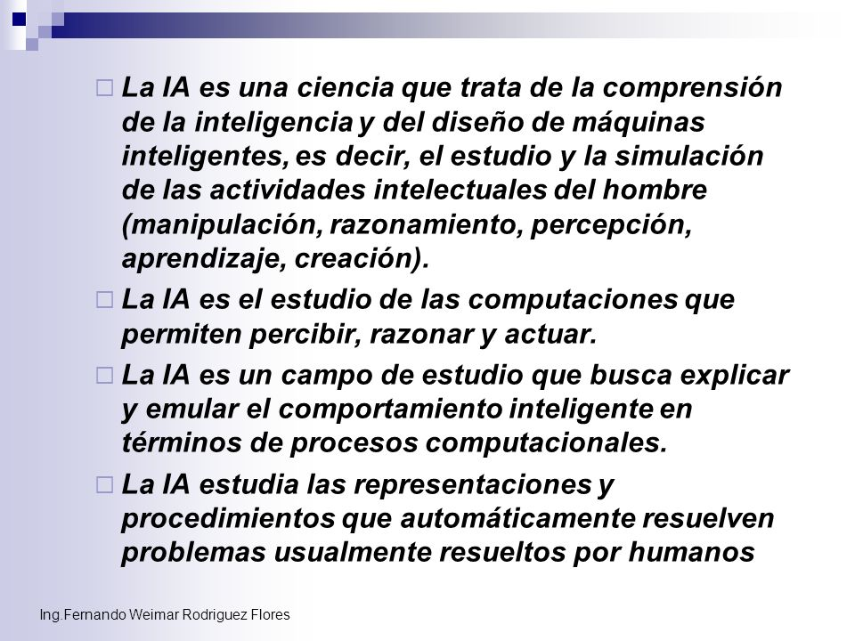 Ing.Fernando Weimar Rodriguez Flores A pesar de la diversidad de conceptos propuestos para la IA, en general todos coinciden en que la IA trata de alcanzar inteligencia a través de la computación.