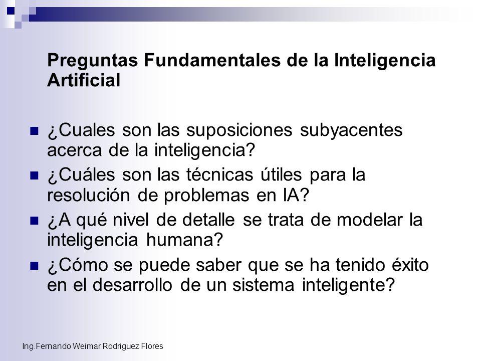 Ing.Fernando Weimar Rodriguez Flores Preguntas Fundamentales de la Inteligencia Artificial ¿Cuales son las suposiciones subyacentes acerca de la intel