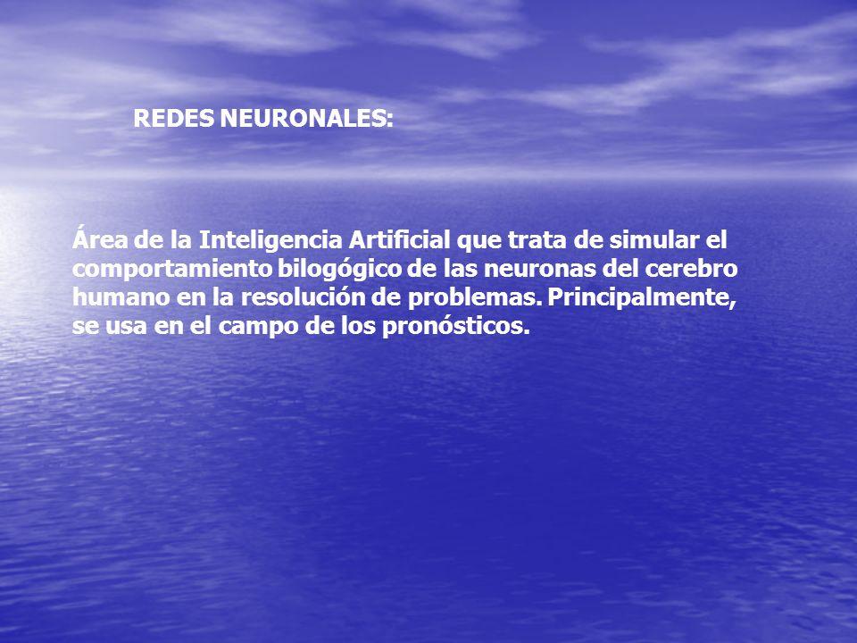 REDES NEURONALES: Área de la Inteligencia Artificial que trata de simular el comportamiento bilogógico de las neuronas del cerebro humano en la resolu