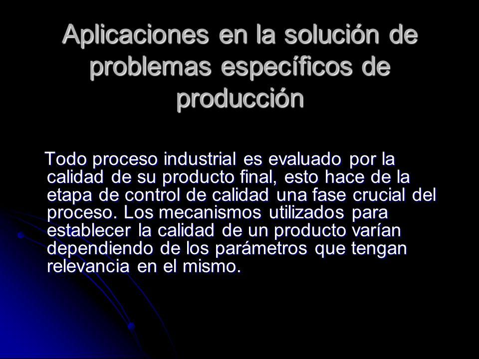Aplicaciones en la solución de problemas específicos de producción Todo proceso industrial es evaluado por la calidad de su producto final, esto hace
