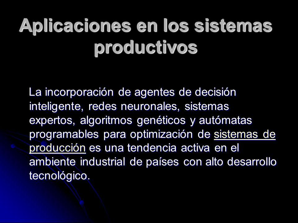 Aplicaciones en los sistemas productivos La incorporación de agentes de decisión inteligente, redes neuronales, sistemas expertos, algoritmos genético