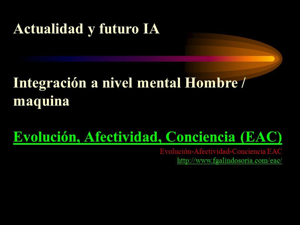 Actualidad y futuro IA Integración a nivel mental Hombre / maquina Evolución, Afectividad, Conciencia (EAC) Evolución-Afectividad-Conciencia EAC http: