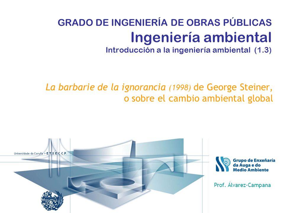 GRADO DE INGENIERÍA DE OBRAS PÚBLICAS Ingeniería ambiental Introducción a la ingeniería ambiental (1.3) La barbarie de la ignorancia (1998) de George Steiner, o sobre el cambio ambiental global Prof.