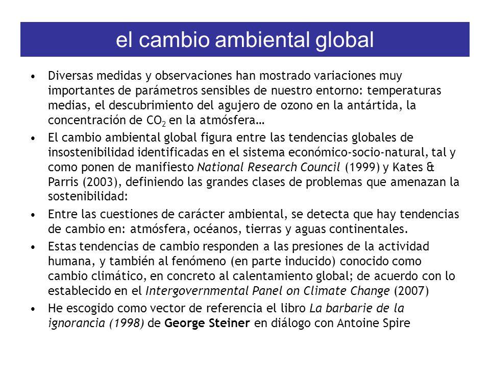 el cambio ambiental global Diversas medidas y observaciones han mostrado variaciones muy importantes de parámetros sensibles de nuestro entorno: temperaturas medias, el descubrimiento del agujero de ozono en la antártida, la concentración de CO 2 en la atmósfera… El cambio ambiental global figura entre las tendencias globales de insostenibilidad identificadas en el sistema económico-socio-natural, tal y como ponen de manifiesto National Research Council (1999) y Kates & Parris (2003), definiendo las grandes clases de problemas que amenazan la sostenibilidad: Entre las cuestiones de carácter ambiental, se detecta que hay tendencias de cambio en: atmósfera, océanos, tierras y aguas continentales.