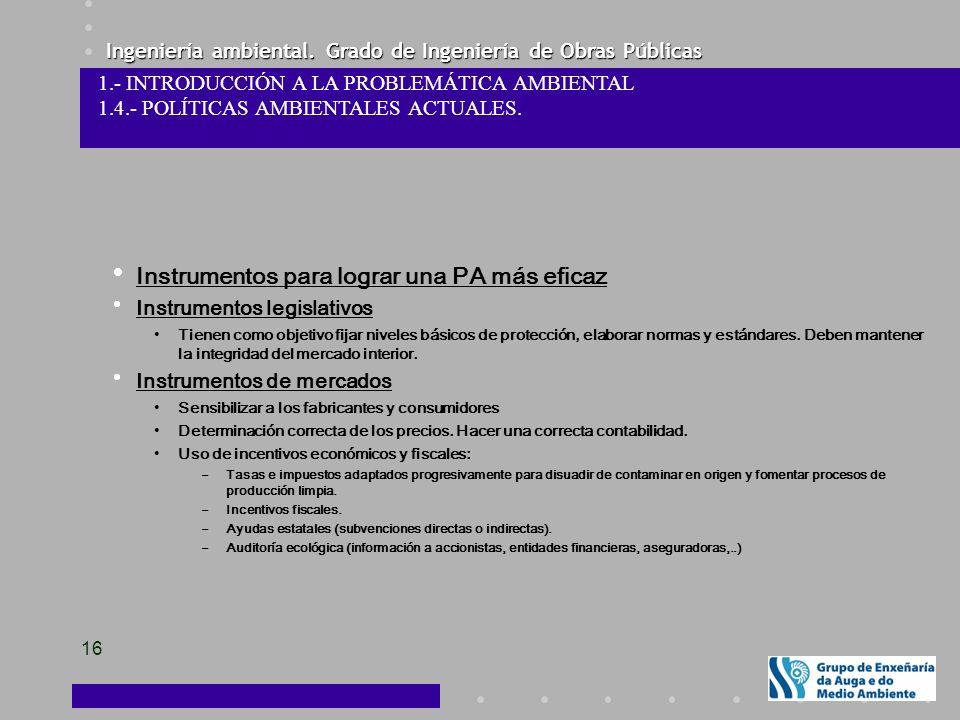 Ingeniería ambiental. Grado de Ingeniería de Obras Públicas 16 Instrumentos para lograr una PA más eficaz Instrumentos legislativos Tienen como objeti