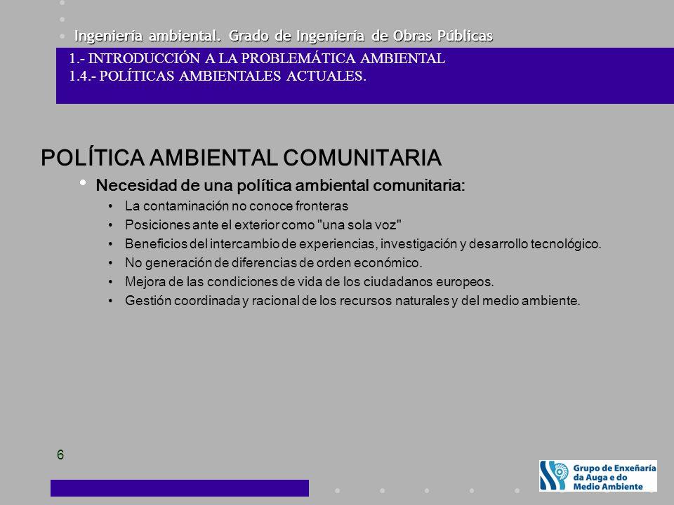 Ingeniería ambiental. Grado de Ingeniería de Obras Públicas 6 1.- INTRODUCCIÓN A LA PROBLEMÁTICA AMBIENTAL 1.4.- POLÍTICAS AMBIENTALES ACTUALES. POLÍT