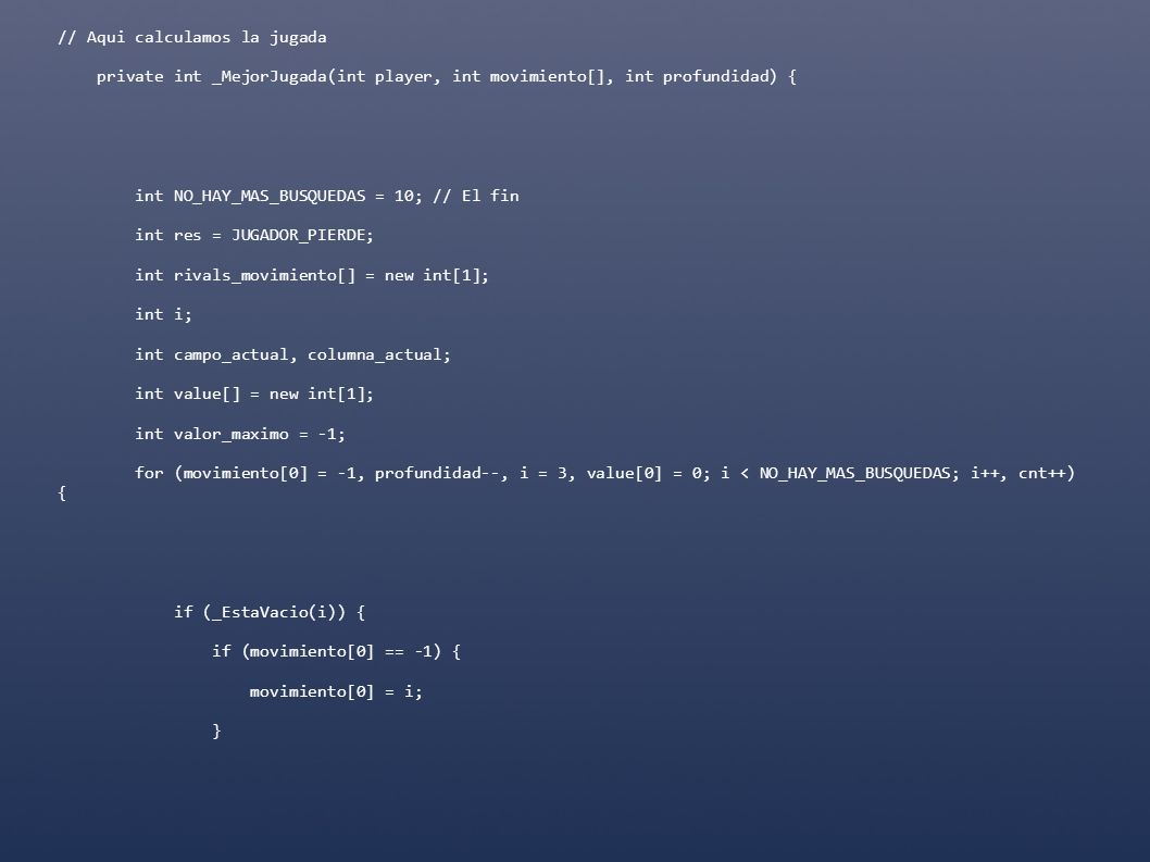 // Aqui calculamos la jugada private int _MejorJugada(int player, int movimiento[], int profundidad) { int NO_HAY_MAS_BUSQUEDAS = 10; // El fin int re