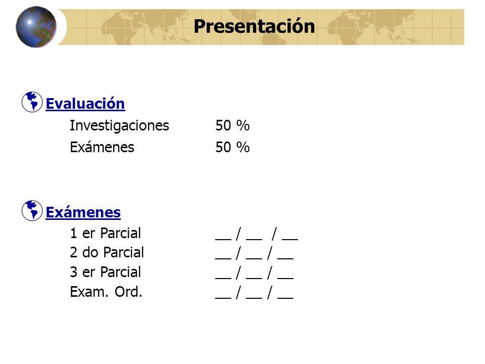 Presentación Evaluación Investigaciones50 % Exámenes50 % Exámenes 1 er Parcial __ / __ / __ 2 do Parcial __ / __ / __ 3 er Parcial__ / __ / __ Exam.