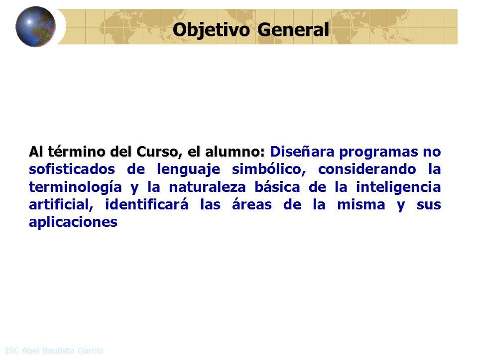 Objetivo General ISC Abel Bautista García Al término del Curso, el alumno: Al término del Curso, el alumno: Diseñara programas no sofisticados de leng
