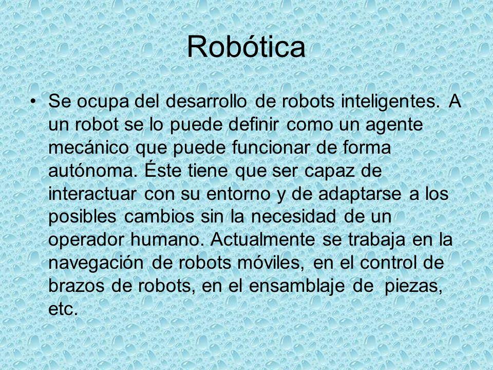 Robótica Se ocupa del desarrollo de robots inteligentes. A un robot se lo puede definir como un agente mecánico que puede funcionar de forma autónoma.