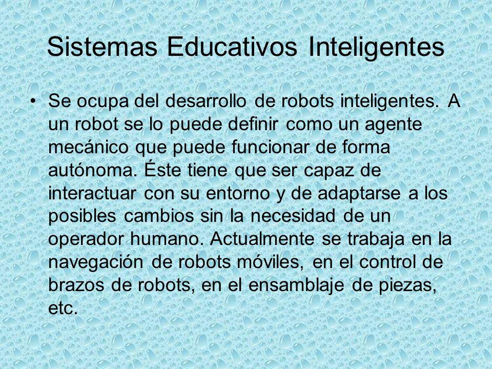 Sistemas Educativos Inteligentes Se ocupa del desarrollo de robots inteligentes. A un robot se lo puede definir como un agente mecánico que puede func