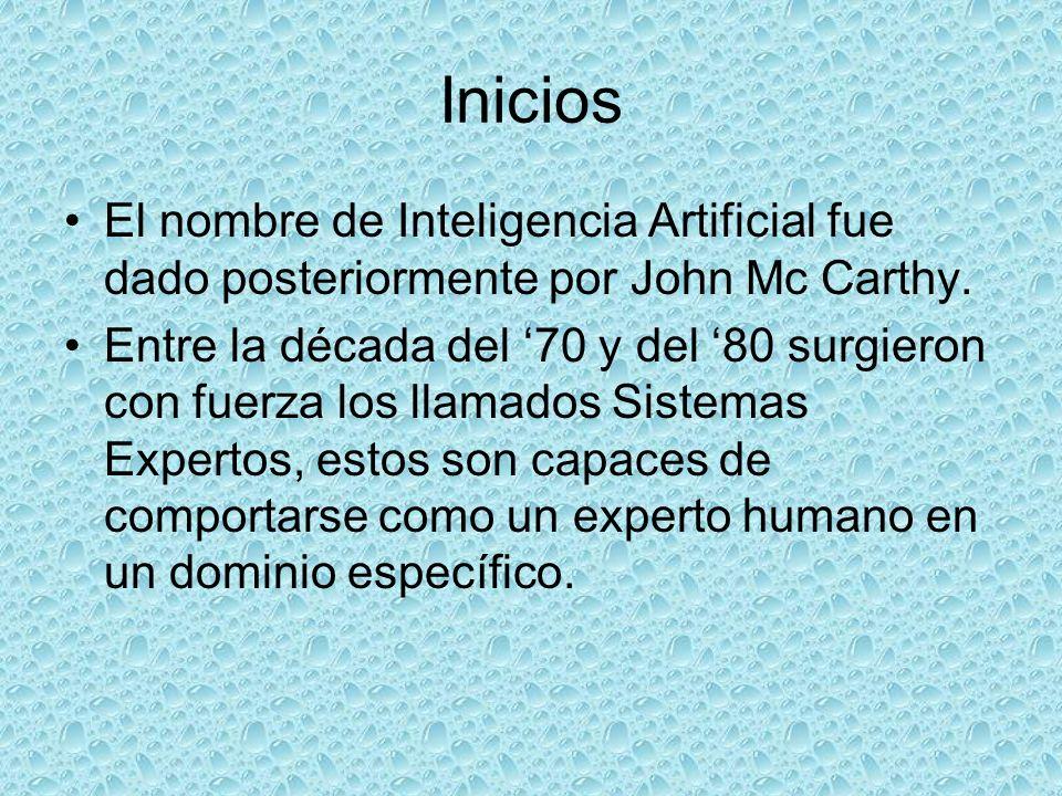 Inicios El nombre de Inteligencia Artificial fue dado posteriormente por John Mc Carthy. Entre la década del 70 y del 80 surgieron con fuerza los llam