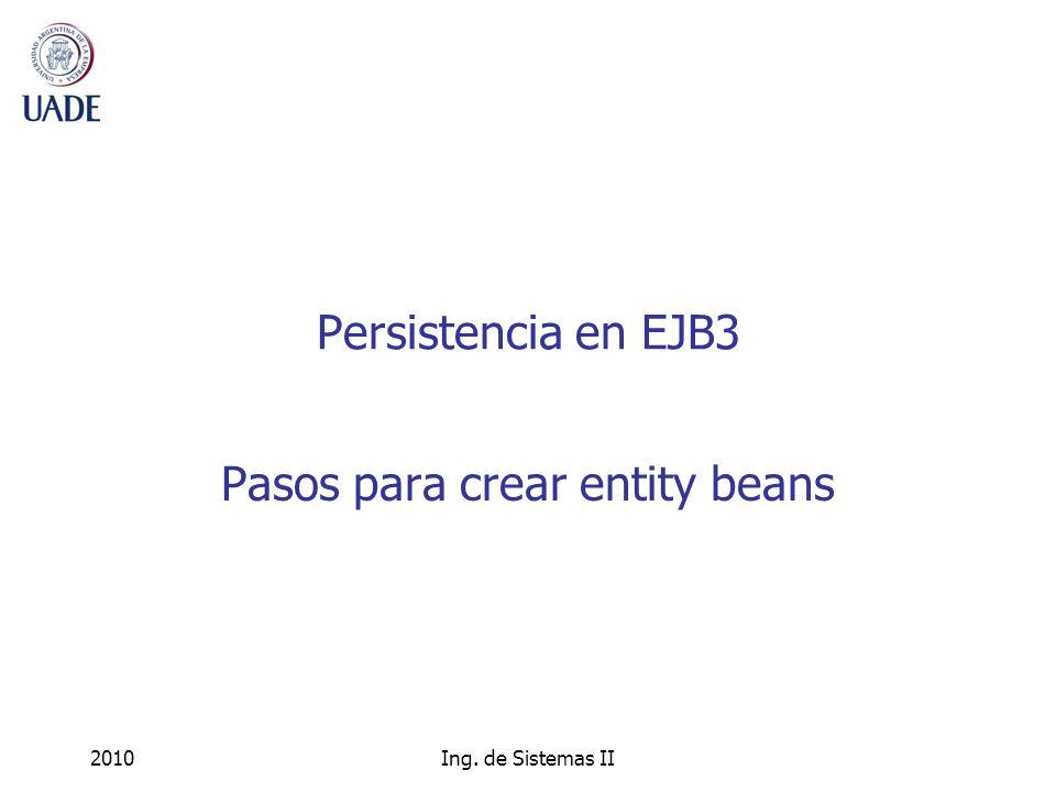 2010Ing. de Sistemas II Persistencia en EJB3 Pasos para crear entity beans