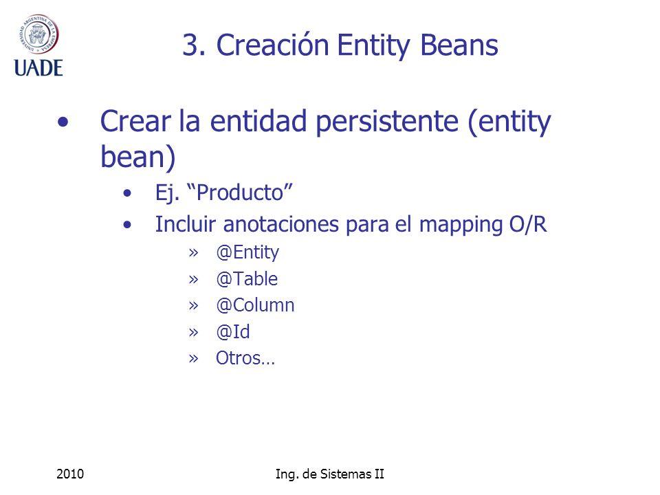 2010Ing. de Sistemas II 3. Creación Entity Beans Crear la entidad persistente (entity bean) Ej.