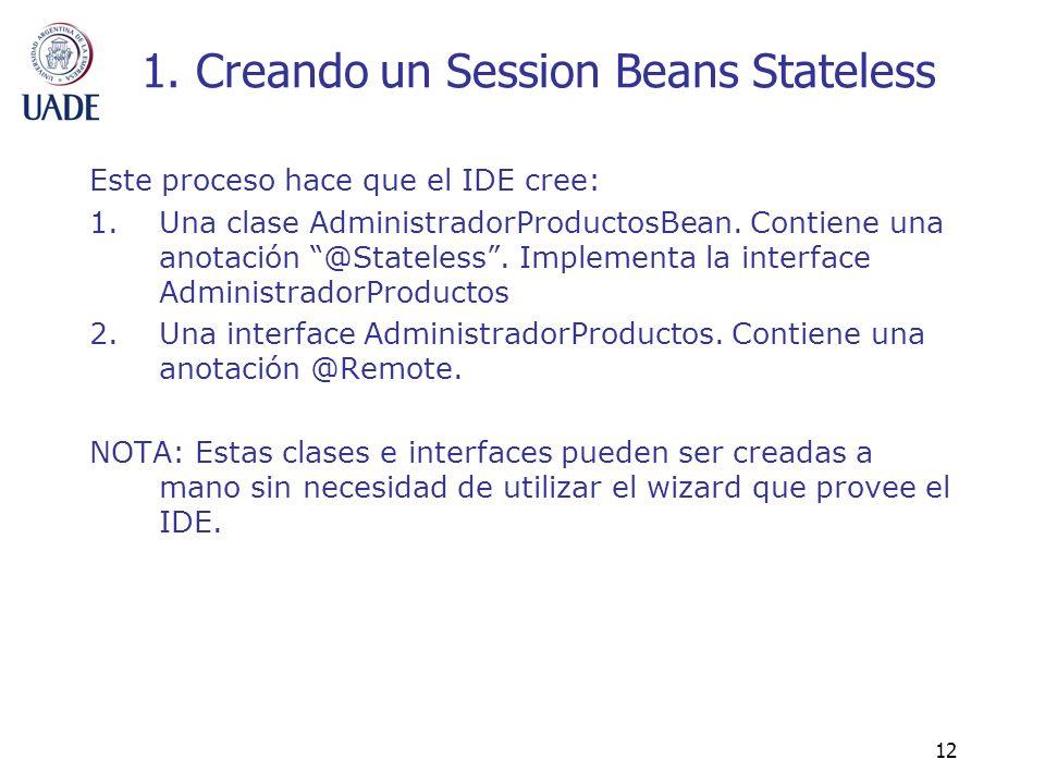 12 1. Creando un Session Beans Stateless Este proceso hace que el IDE cree: 1.Una clase AdministradorProductosBean. Contiene una anotación @Stateless.
