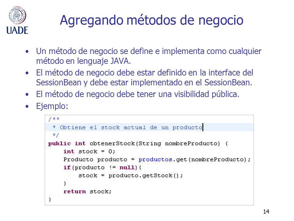 14 Agregando métodos de negocio Un método de negocio se define e implementa como cualquier método en lenguaje JAVA. El método de negocio debe estar de