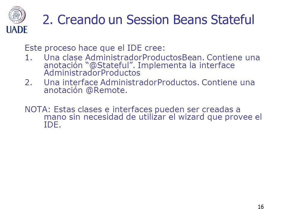 16 2. Creando un Session Beans Stateful Este proceso hace que el IDE cree: 1.Una clase AdministradorProductosBean. Contiene una anotación @Stateful. I