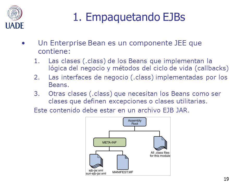 19 1. Empaquetando EJBs Un Enterprise Bean es un componente JEE que contiene: 1.Las clases (.class) de los Beans que implementan la lógica del negocio