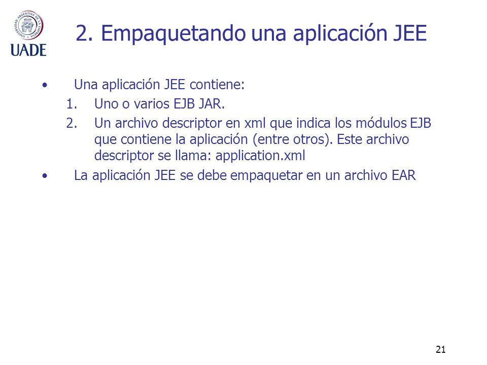 21 2. Empaquetando una aplicación JEE Una aplicación JEE contiene: 1.Uno o varios EJB JAR. 2.Un archivo descriptor en xml que indica los módulos EJB q